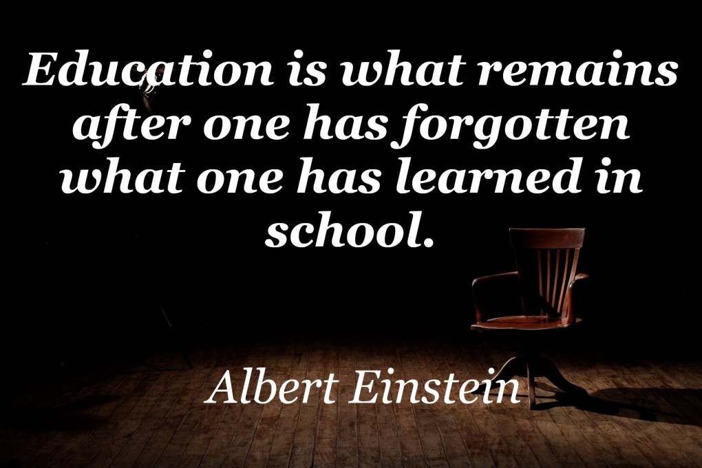 albert einstein education is what remains after one has forgotten what one has learned in school
